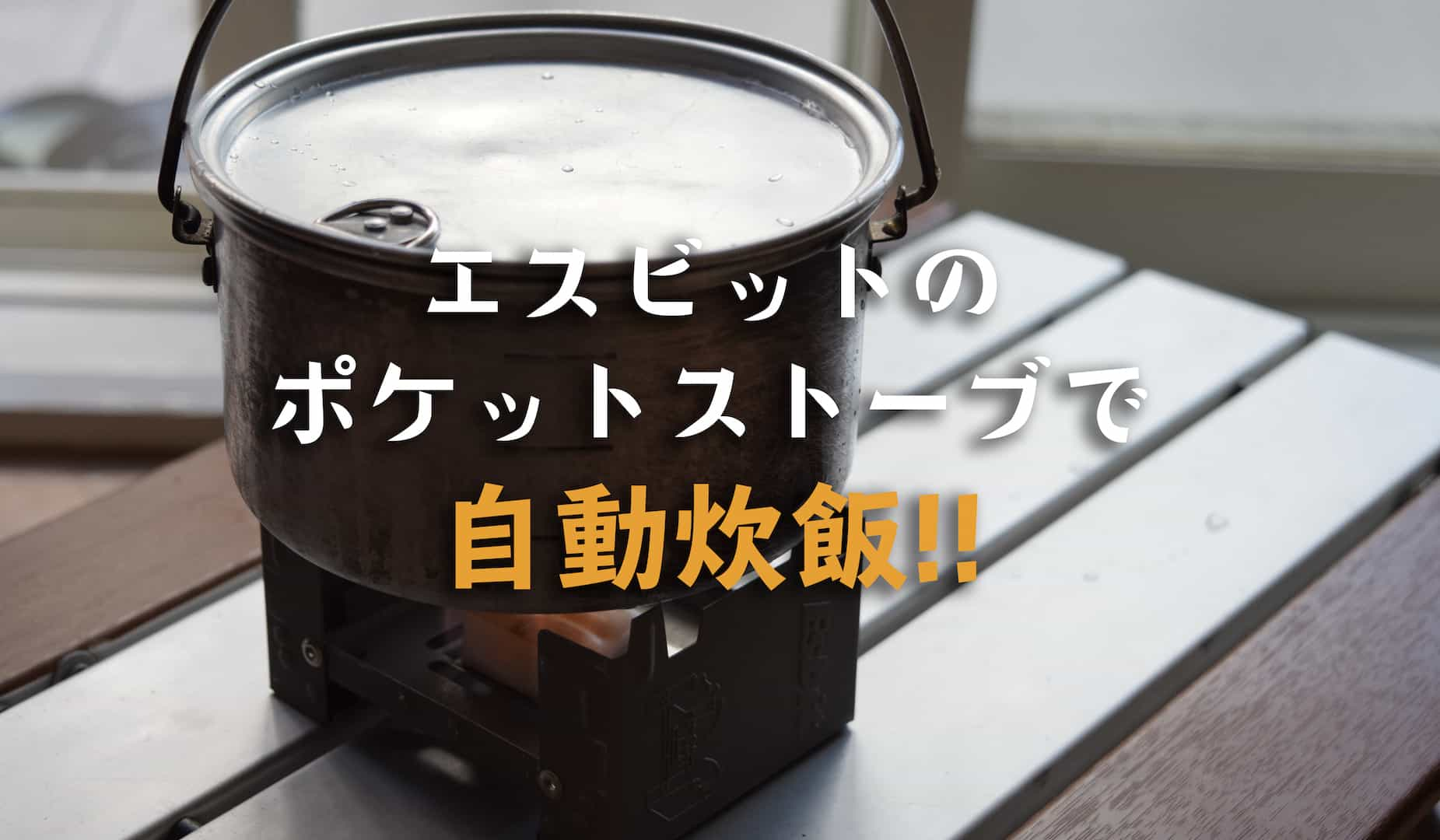 エスビットのポケットストーブで自動炊飯をやってみた!